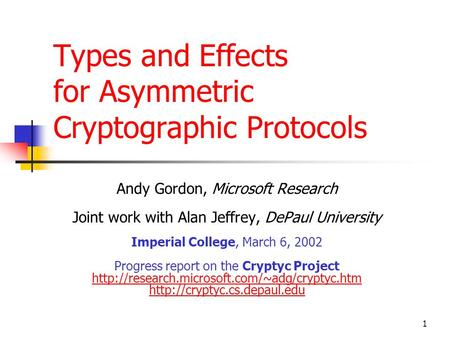 1 Types and Effects for Asymmetric Cryptographic Protocols Andy Gordon, Microsoft Research Joint work with Alan Jeffrey, DePaul University Imperial College,