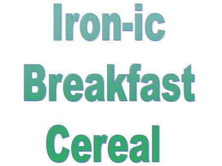 BACKGROUND: I wanted to see if the iron described on the label of a cereal box is the same kind of iron (raw iron) used in making nails, etc. I also decided.