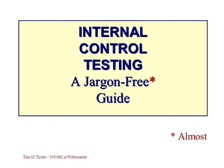 INTERNAL CONTROL TESTING A Jargon-Free* Guide * Almost Tim OToole – NYSICA Webmaster.