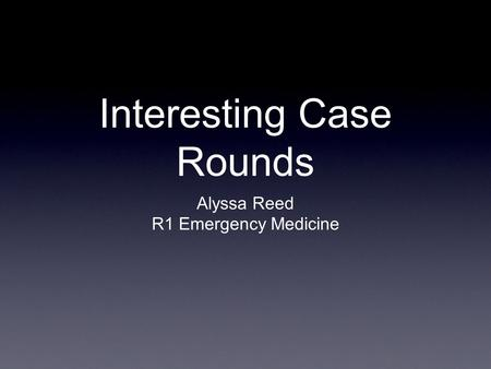 Interesting Case Rounds Alyssa Reed R1 Emergency Medicine.