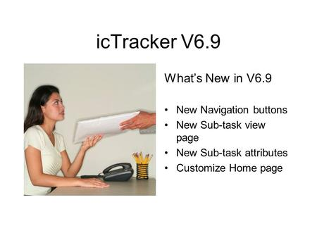 IcTracker V6.9 Whats New in V6.9 New Navigation buttons New Sub-task view page New Sub-task attributes Customize Home page.