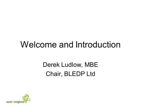 Welcome and Introduction Derek Ludlow, MBE Chair, BLEDP Ltd.