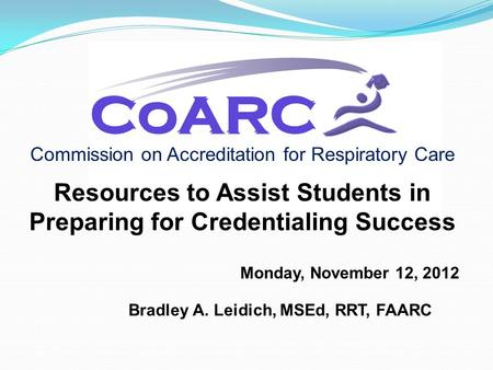 Commission on Accreditation for Respiratory Care Resources to Assist Students in Preparing for Credentialing Success Monday, November 12, 2012 Bradley.