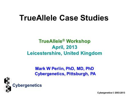 TrueAllele Case Studies TrueAllele ® Workshop April, 2013 Leicestershire, United Kingdom Mark W Perlin, PhD, MD, PhD Cybergenetics, Pittsburgh, PA Cybergenetics.