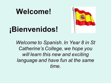 Welcome! ¡Bienvenidos! Welcome to Spanish. In Year 8 in St Catherine's College, we hope you will learn this new and exciting language and have fun at.