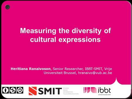 Measuring the diversity of cultural expressions Heritiana Ranaivoson, Senior Researcher, IBBT-SMIT, Vrije Universiteit Brussel,