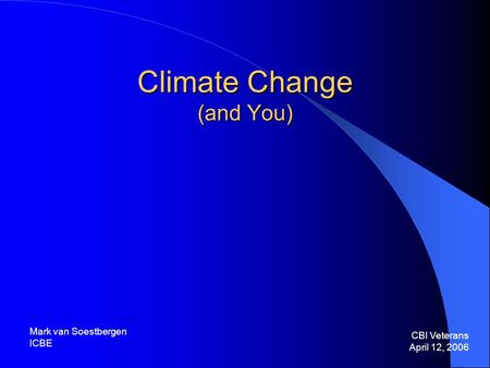 Climate Change (and You) CBI Veterans April 12, 2006 Mark van Soestbergen ICBE.