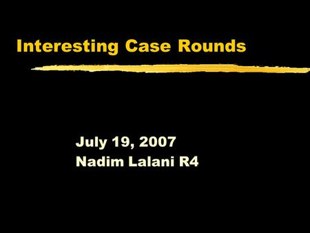 Interesting Case Rounds July 19, 2007 Nadim Lalani R4.