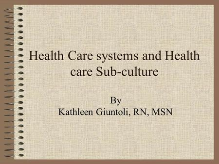Health Care systems and Health care Sub-culture By Kathleen Giuntoli, RN, MSN.