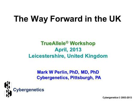 The Way Forward in the UK TrueAllele ® Workshop April, 2013 Leicestershire, United Kingdom Mark W Perlin, PhD, MD, PhD Cybergenetics, Pittsburgh, PA Cybergenetics.