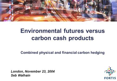 London, November 23, 2004 Seb Walhain Environmental futures versus carbon cash products Combined physical and financial carbon hedging.