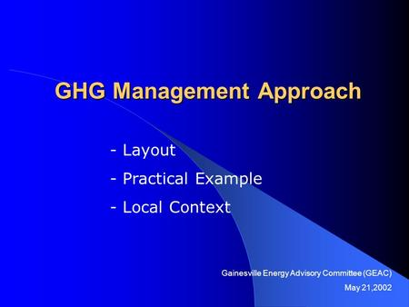 GHG Management Approach - Layout - Practical Example - Local Context Gainesville Energy Advisory Committee (GEAC) May 21,2002.