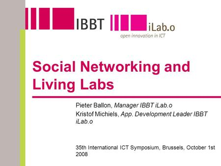 Social Networking and Living Labs Pieter Ballon, Manager IBBT iLab.o Kristof Michiels, App. Development Leader IBBT iLab.o 35th International ICT Symposium,
