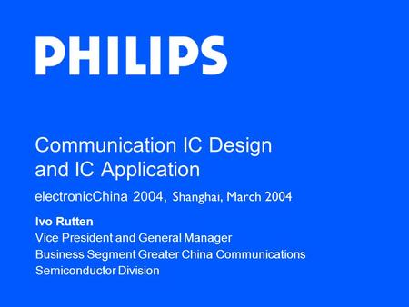 Communication IC Design and IC Application electronicChina 2004, Shanghai, March 2004 Ivo Rutten Vice President and General Manager Business Segment Greater.