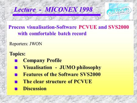 Lecture - MICONEX 1998 Reporters: JWON PCVUESVS2000 Process visualisation-Software PCVUE and SVS2000 with comfortable batch record Topics: Company Profile.