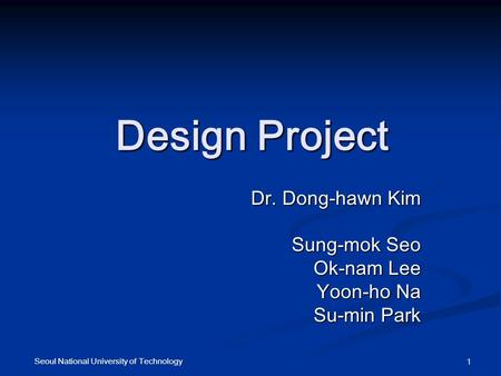 Seoul National University of Technology 1 Design Project Dr. Dong-hawn Kim Sung-mok Seo Ok-nam Lee Yoon-ho Na Su-min Park.