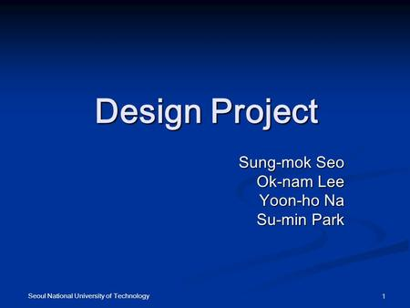 Seoul National University of Technology 1 Design Project Sung-mok Seo Ok-nam Lee Yoon-ho Na Su-min Park.
