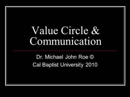 Value Circle & Communication Dr. Michael John Roe © Cal Baptist University 2010.