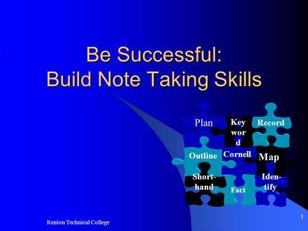 Renton Technical College 1 Be Successful: Build Note Taking Skills Map Fact Iden- tify Cornell Outline Short- hand Key wor d Record Plan.