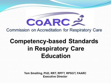 Commission on Accreditation for Respiratory Care Competency-based Standards in Respiratory Care Education Tom Smalling, PhD, RRT, RPFT, RPSGT, FAARC Executive.
