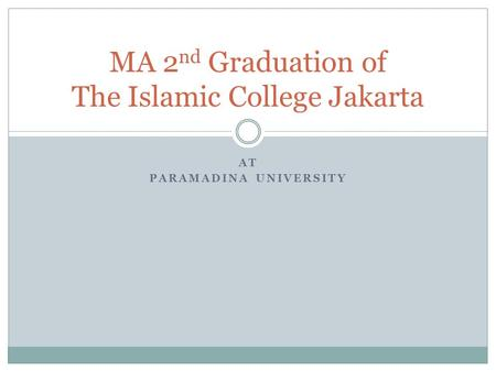AT PARAMADINA UNIVERSITY MA 2 nd Graduation of The Islamic College Jakarta.