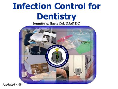 Updated 4/08 Infection Control for Dentistry Jennifer A. Harte Col, USAF, DC.
