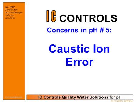 IC Controls Quality Water Solutions for pH www.iccontrols.com pH / ORP Conductivity Dissolved Oxygen Chlorine Standards R1.0 © 2004 IC CONTROLS Concerns.