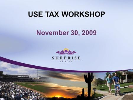 USE TAX WORKSHOP November 30, 2009. USE TAX WORKSHOP City of Surprise Use Tax Becomes Effective January 01, 2010.