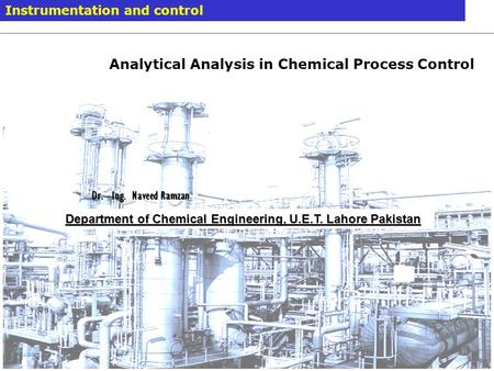 Modelling and Simulation 14. Januar 2014 / Dr. –Ing Naveed Ramzan 1 Instrumentation and control Department of Chemical Engineering, U.E.T. Lahore Pakistan.