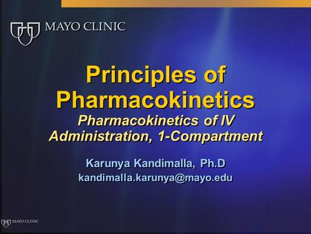 Principles of Pharmacokinetics Pharmacokinetics of IV Administration, 1-Compartment Karunya Kandimalla, Ph.D Karunya Kandimalla,