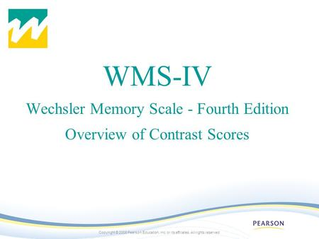 Copyright © 2008 Pearson Education, inc. or its affiliates. All rights reserved. WMS-IV Wechsler Memory Scale - Fourth Edition Overview of Contrast Scores.