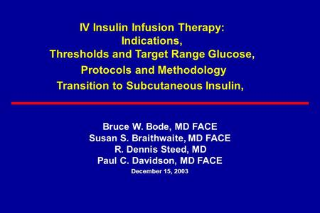 Bruce W. Bode, MD FACE Susan S. Braithwaite, MD FACE R. Dennis Steed, MD Paul C. Davidson, MD FACE December 15, 2003 IV Insulin Infusion Therapy: Indications,