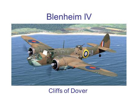 Blenheim IV Cliffs of Dover. History The Blenheim during the Battle of Britain The Blenheim units operated throughout the battle, often taking heavy casualties.