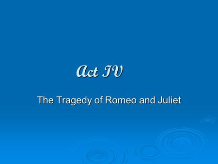 Act IV The Tragedy of Romeo and Juliet. Act 4 Scene i (Friars Cell) Dramatic Irony: contradiction between what a character thinks or says, and what the.