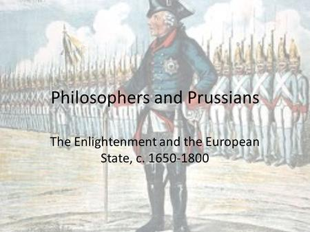 Philosophers and Prussians The Enlightenment and the European State, c. 1650-1800.