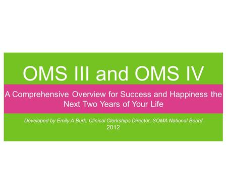 OMS III and OMS IV Developed by Emily A Burk: Clinical Clerkships Director, SOMA National Board 2012 A Comprehensive Overview for Success and Happiness.