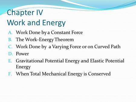 Chapter IV Work and Energy A. Work Done by a Constant Force B. The Work-Energy Theorem C. Work Done by a Varying Force or on Curved Path D. Power E. Gravitational.