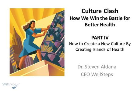 Culture Clash How We Win the Battle for Better Health PART IV How to Create a New Culture By Creating Islands of Health Dr. Steven Aldana CEO WellSteps.