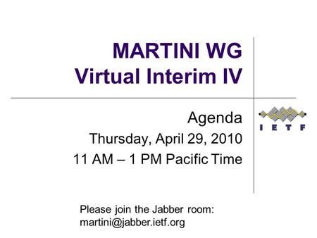 MARTINI WG Virtual Interim IV Agenda Thursday, April 29, 2010 11 AM – 1 PM Pacific Time Please join the Jabber room: