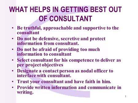 1 WHAT HELPS IN GETTING BEST OUT OF CONSULTANT Be truthful, approachable and supportive to the consultant Do not be defensive, secretive and protect information.