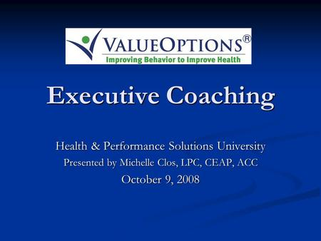 Executive Coaching Health & Performance Solutions University Presented by Michelle Clos, LPC, CEAP, ACC October 9, 2008.