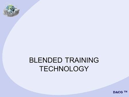 DACG TM BLENDED TRAINING TECHNOLOGY. DACG TM BLENDED LEARNING METHODS 1.Live Classroom 2.Web-based Training (WBT) 3.Computer-based Training (CBT) 4.Interactive.