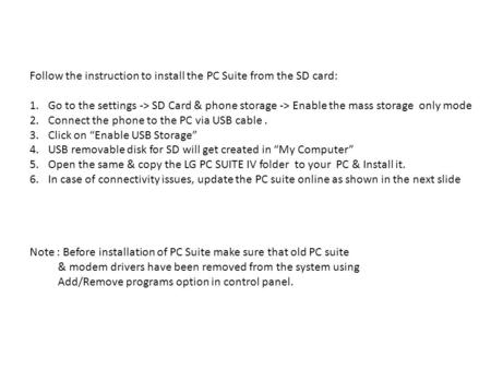Follow the instruction to install the PC Suite from the SD card: 1.Go to the settings -> SD Card & phone storage -> Enable the mass storage only mode 2.Connect.
