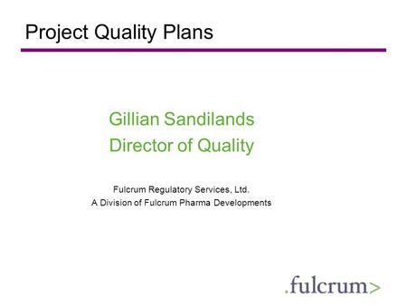 Project Quality Plans Gillian Sandilands Director of Quality Fulcrum Regulatory Services, Ltd. A Division of Fulcrum Pharma Developments.