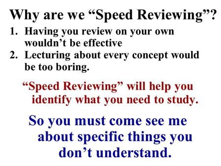 Why are we Speed Reviewing? 1.Having you review on your own wouldnt be effective 2.Lecturing about every concept would be too boring. Speed Reviewing.