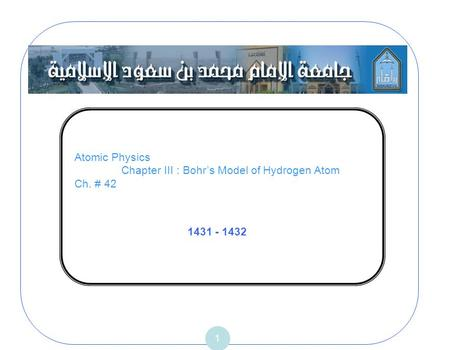 Atomic Physics Chapter III : Bohrs Model of Hydrogen Atom Ch. # 42 1 1431 - 1432.