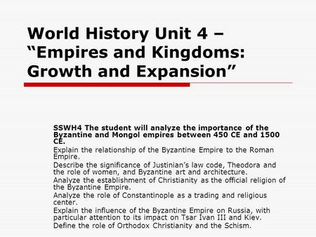World History Unit 4 – Empires and Kingdoms: Growth and Expansion SSWH4 The student will analyze the importance of the Byzantine and Mongol empires between.