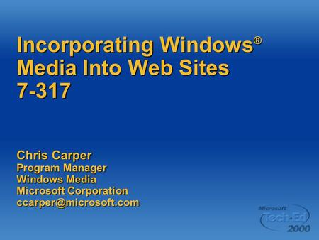 Incorporating Windows ® Media Into Web Sites 7-317 Chris Carper Program Manager Windows Media Microsoft Corporation