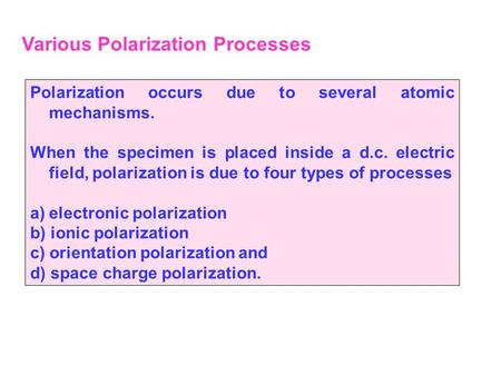 Various Polarization Processes Polarization occurs due to several atomic mechanisms. When the specimen is placed inside a d.c. electric field, polarization.