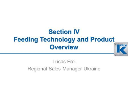 Section IV Feeding Technology and Product Overview Lucas Frei Regional Sales Manager Ukraine.